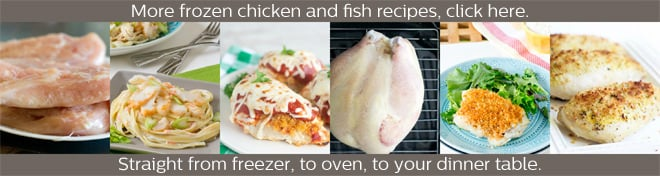 More frozen chicken and fish recipes are at your fingertips. Click here now.